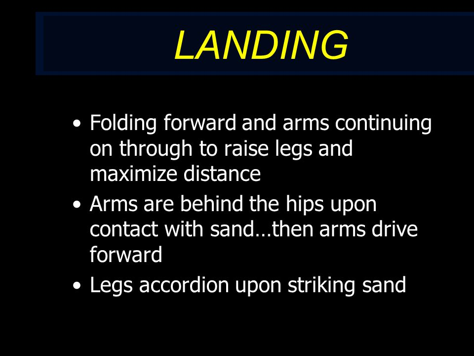 LANDING Folding forward and arms continuing on through to raise legs and maximize distance Arms are behind the hips upon contact with sand…then arms drive forward Legs accordion upon striking sand