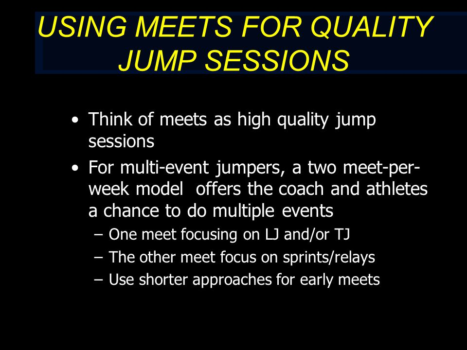 USING MEETS FOR QUALITY JUMP SESSIONS Think of meets as high quality jump sessions For multi-event jumpers, a two meet-per- week model offers the coach and athletes a chance to do multiple events –One meet focusing on LJ and/or TJ –The other meet focus on sprints/relays –Use shorter approaches for early meets
