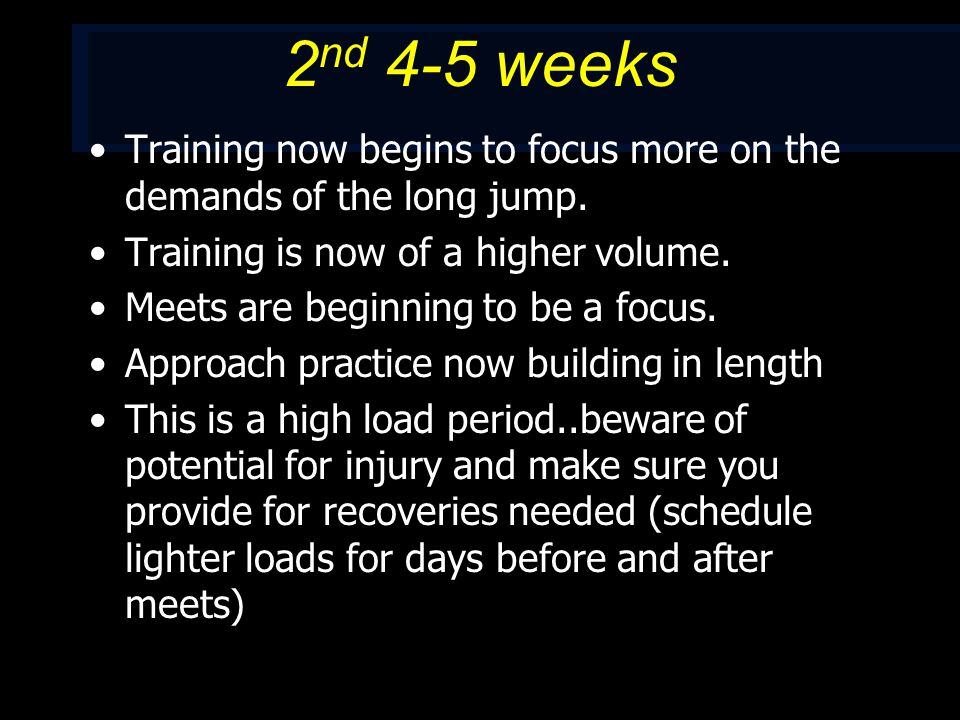 2 nd 4-5 weeks Training now begins to focus more on the demands of the long jump.