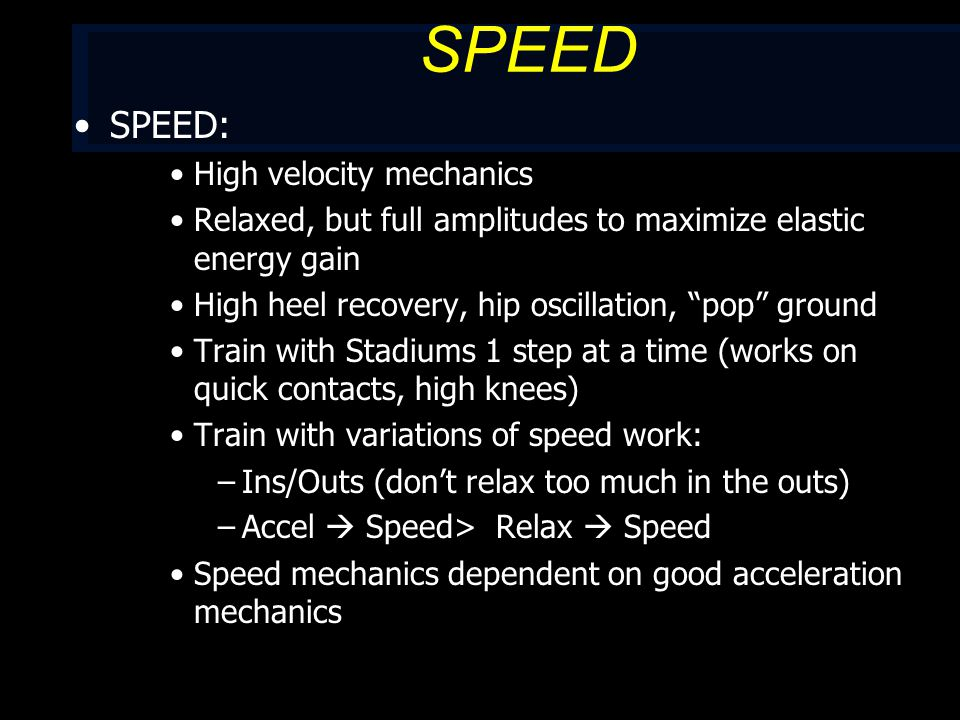 SPEED SPEED: High velocity mechanics Relaxed, but full amplitudes to maximize elastic energy gain High heel recovery, hip oscillation, pop ground Train with Stadiums 1 step at a time (works on quick contacts, high knees) Train with variations of speed work: –Ins/Outs (don't relax too much in the outs) –Accel  Speed> Relax  Speed Speed mechanics dependent on good acceleration mechanics