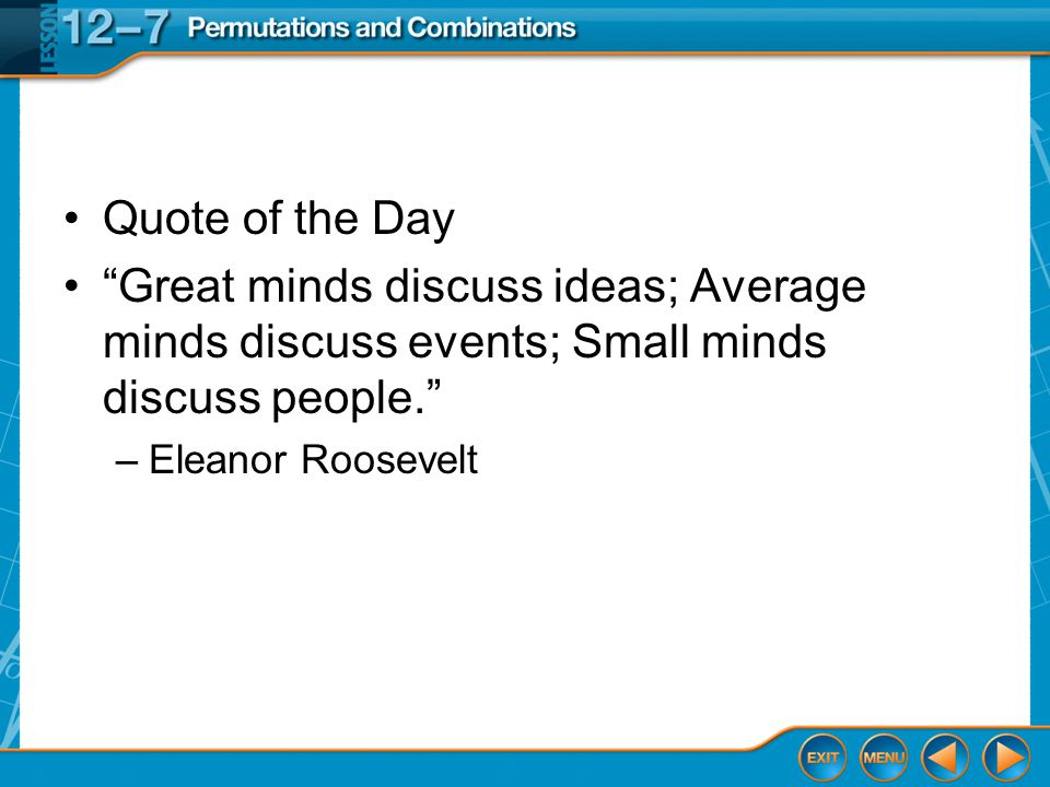 Quote of the Day Great minds discuss ideas; Average minds discuss events; Small minds discuss people. –Eleanor Roosevelt