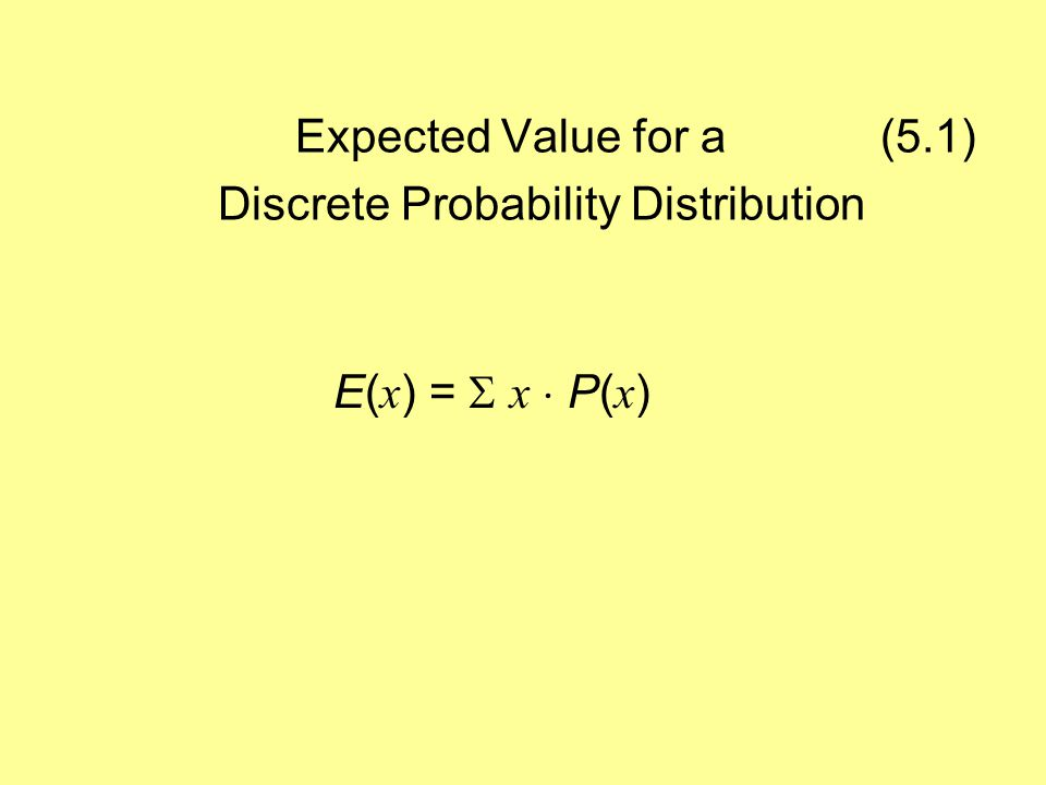 Expected Value for a (5.1) Discrete Probability Distribution E( x ) =  x  P( x )