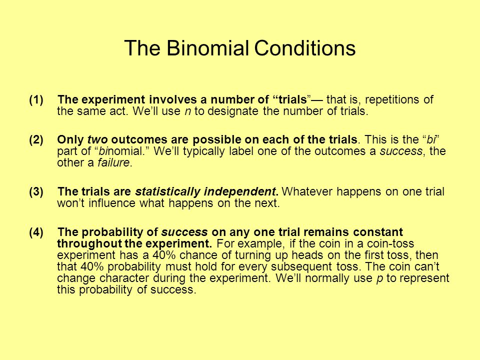 The Binomial Conditions (1)The experiment involves a number of trials — that is, repetitions of the same act.