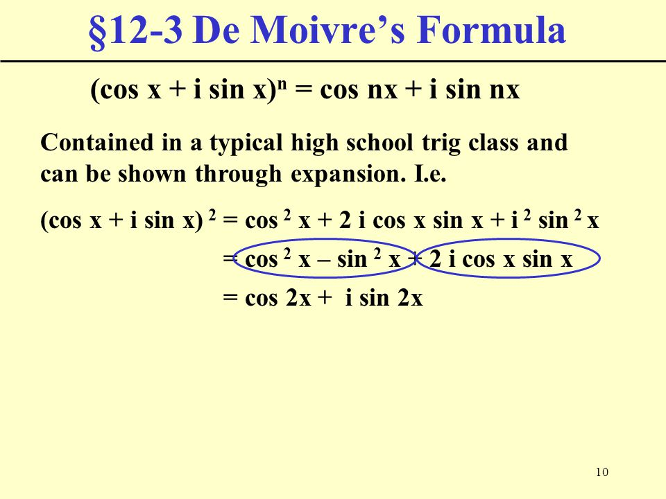 10 §12-3 De Moivre's Formula (cos x + i sin x) n = cos nx + i sin nx Contained in a typical high school trig class and can be shown through expansion.