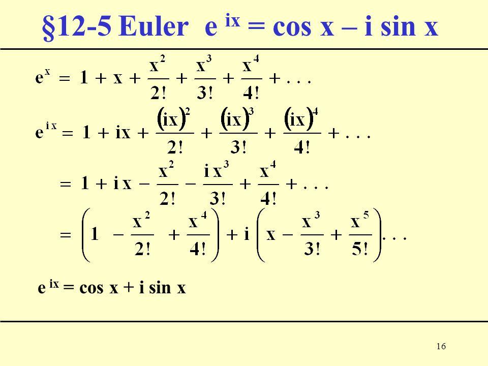 16 §12-5 Euler e ix = cos x – i sin x e ix = cos x + i sin x