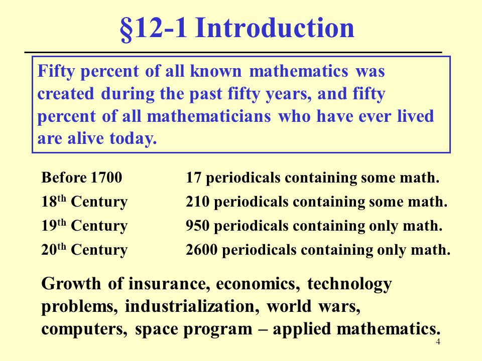 4 §12-1 Introduction Fifty percent of all known mathematics was created during the past fifty years, and fifty percent of all mathematicians who have