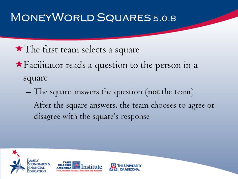MoneyWorld Squares 5.0.8  The first team selects a square  Facilitator reads a question to the person in a square –The square answers the question (