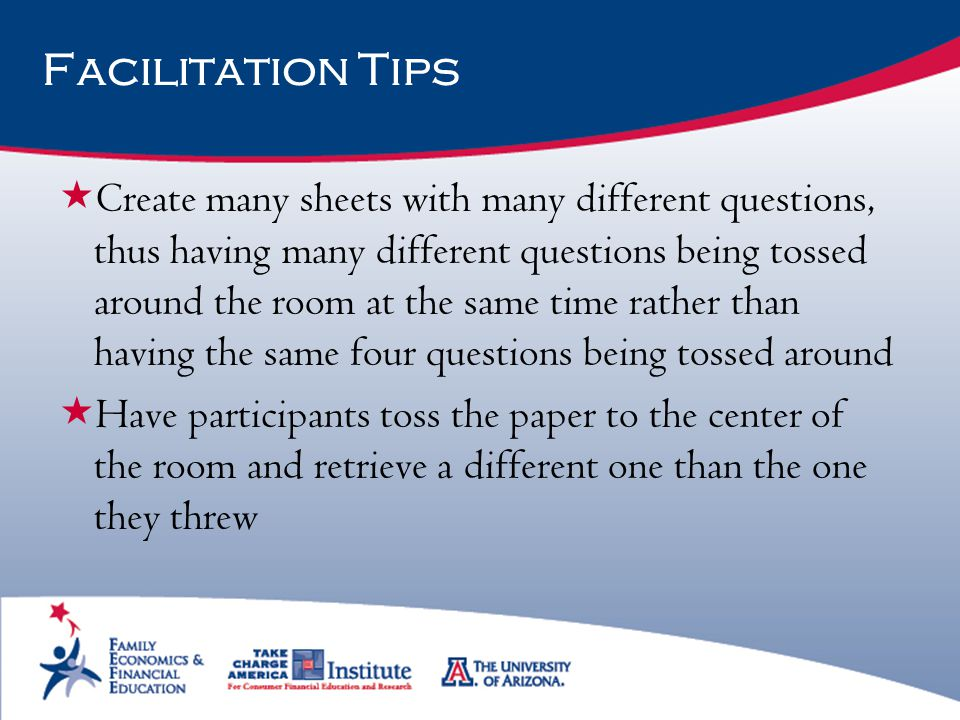 Facilitation Tips  Create many sheets with many different questions, thus having many different questions being tossed around the room at the same ti