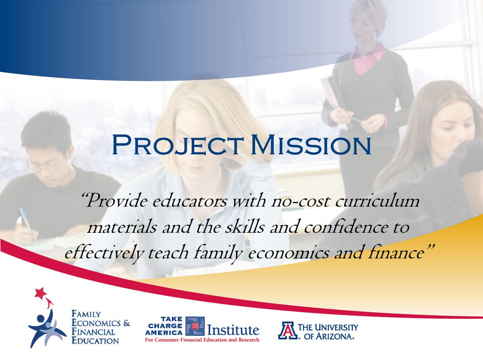 """Project Mission """"Provide educators with no-cost curriculum materials and the skills and confidence to effectively teach family economics and finance"""""""