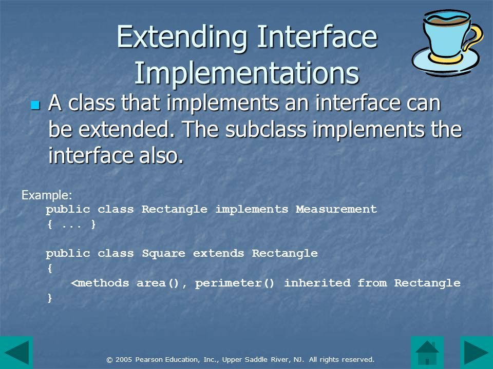 © 2005 Pearson Education, Inc., Upper Saddle River, NJ. All rights reserved. Extending Interface Implementations A class that implements an interface
