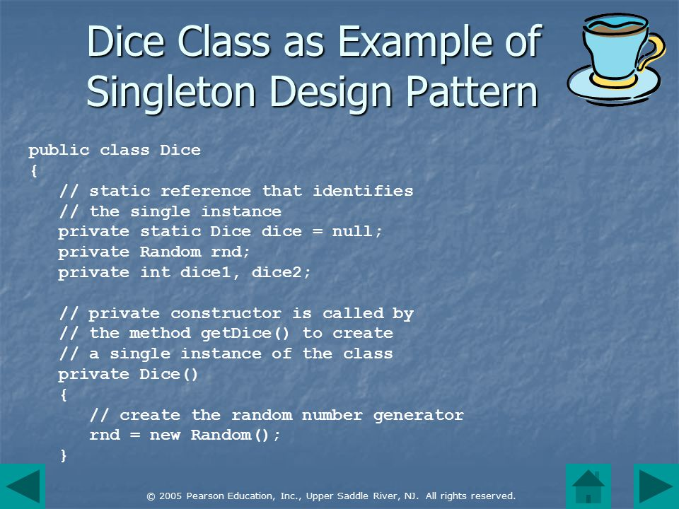 © 2005 Pearson Education, Inc., Upper Saddle River, NJ. All rights reserved. public class Dice { // static reference that identifies // the single ins