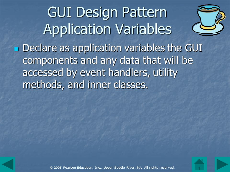 © 2005 Pearson Education, Inc., Upper Saddle River, NJ. All rights reserved. GUI Design Pattern Application Variables Declare as application variables