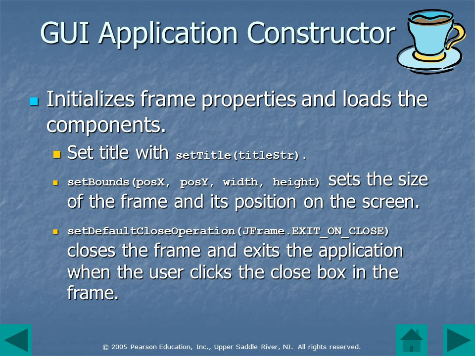 © 2005 Pearson Education, Inc., Upper Saddle River, NJ. All rights reserved. GUI Application Constructor Initializes frame properties and loads the co