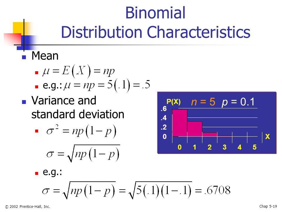 © 2002 Prentice-Hall, Inc. Chap 5-19 Binomial Distribution Characteristics Mean e.g.: Variance and standard deviation e.g.: n = 5 p = 0.1 0.2.4.6 0123
