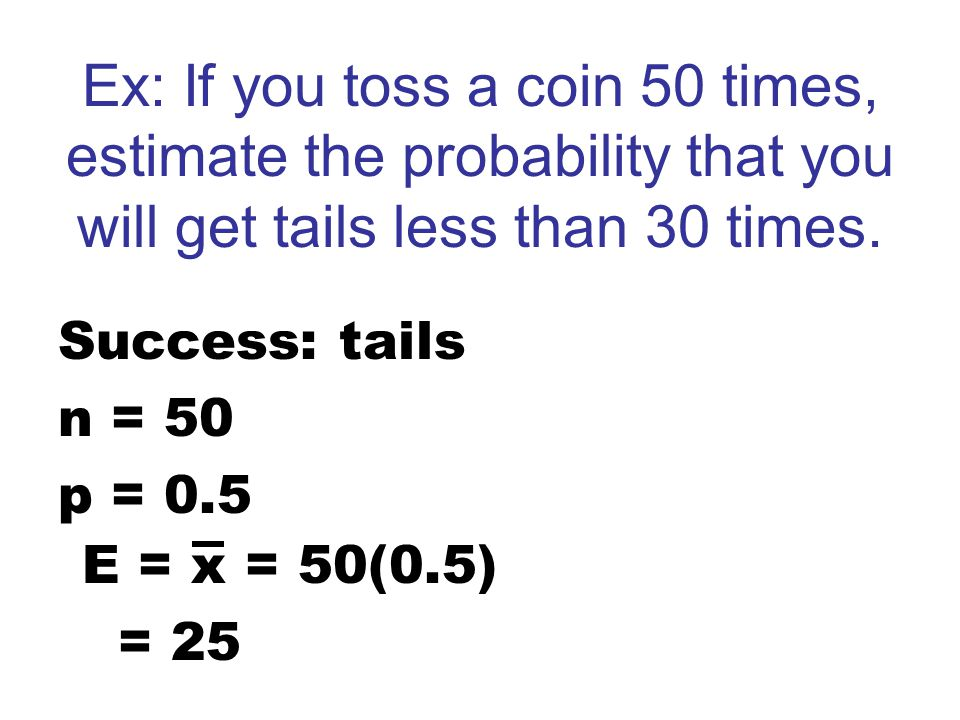 Ex: If you toss a coin 50 times, estimate the probability that you will get tails less than 30 times.
