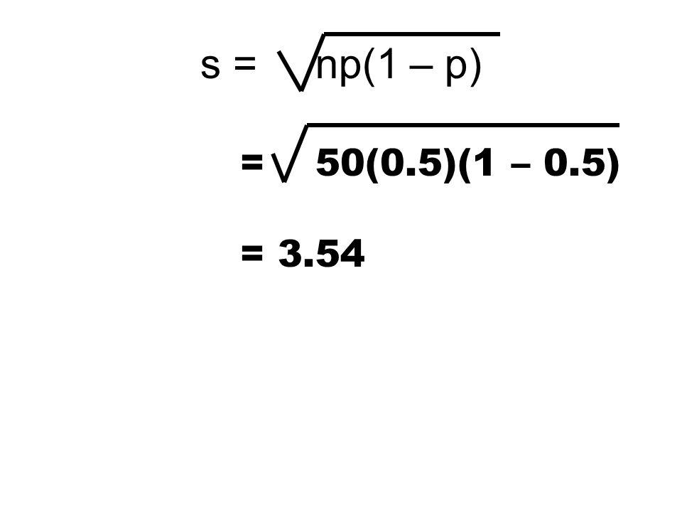 = 50(0.5)(1 – 0.5) s = np(1 – p) = 3.54
