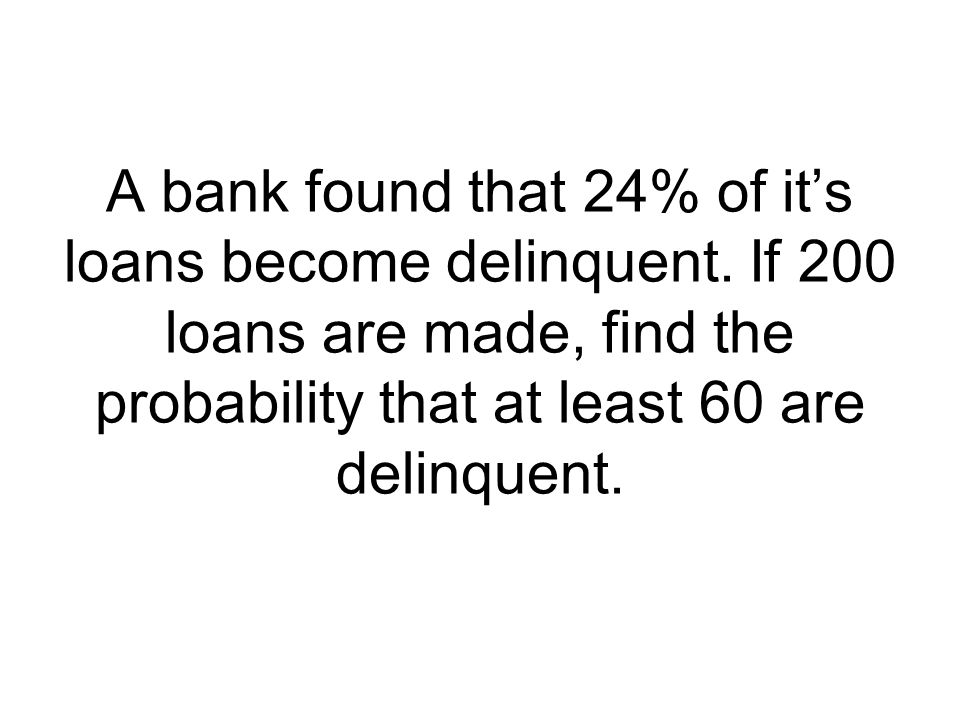 A bank found that 24% of it's loans become delinquent. If 200 loans are made, find the probability that at least 60 are delinquent.