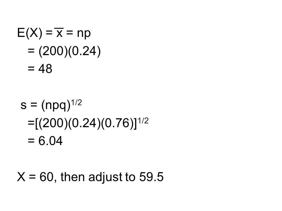 E(X) = x = np = (200)(0.24) = 48 s = (npq) 1/2 =[(200)(0.24)(0.76)] 1/2 = 6.04 X = 60, then adjust to 59.5