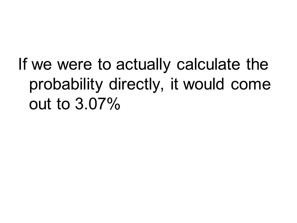 If we were to actually calculate the probability directly, it would come out to 3.07%