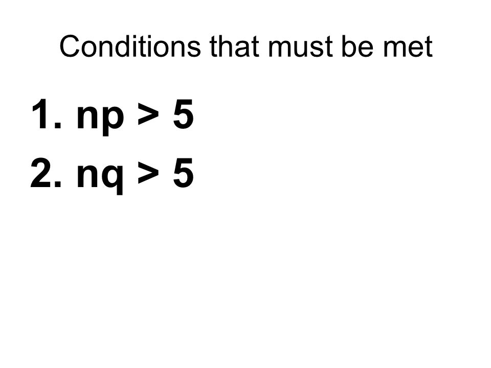 Conditions that must be met 1. np > 5 2. nq > 5
