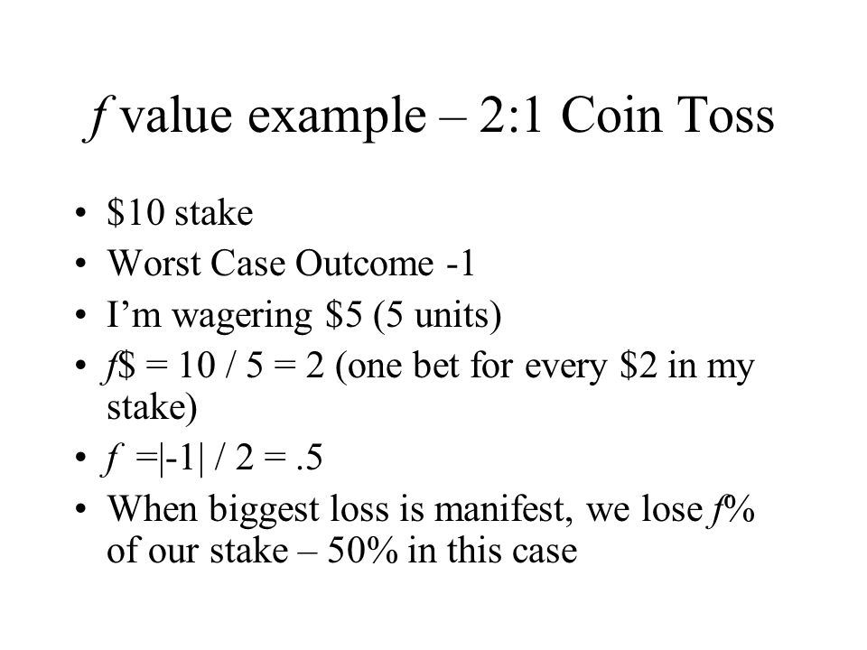 f value example – 2:1 Coin Toss $10 stake Worst Case Outcome -1 I'm wagering $5 (5 units) f$ = 10 / 5 = 2 (one bet for every $2 in my stake) f =|-1| / 2 =.5 When biggest loss is manifest, we lose f% of our stake – 50% in this case