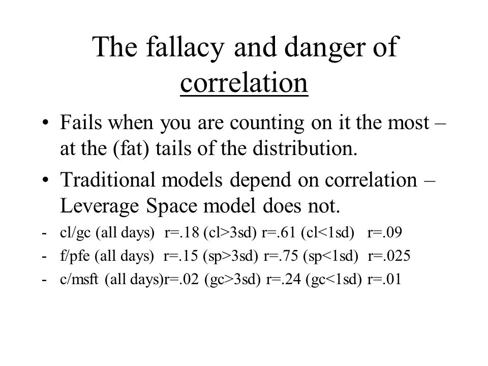 The fallacy and danger of correlation Fails when you are counting on it the most – at the (fat) tails of the distribution.
