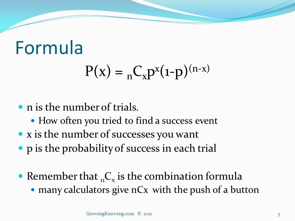 Formula P(x) = n C x p x (1-p) (n-x) n is the number of trials.