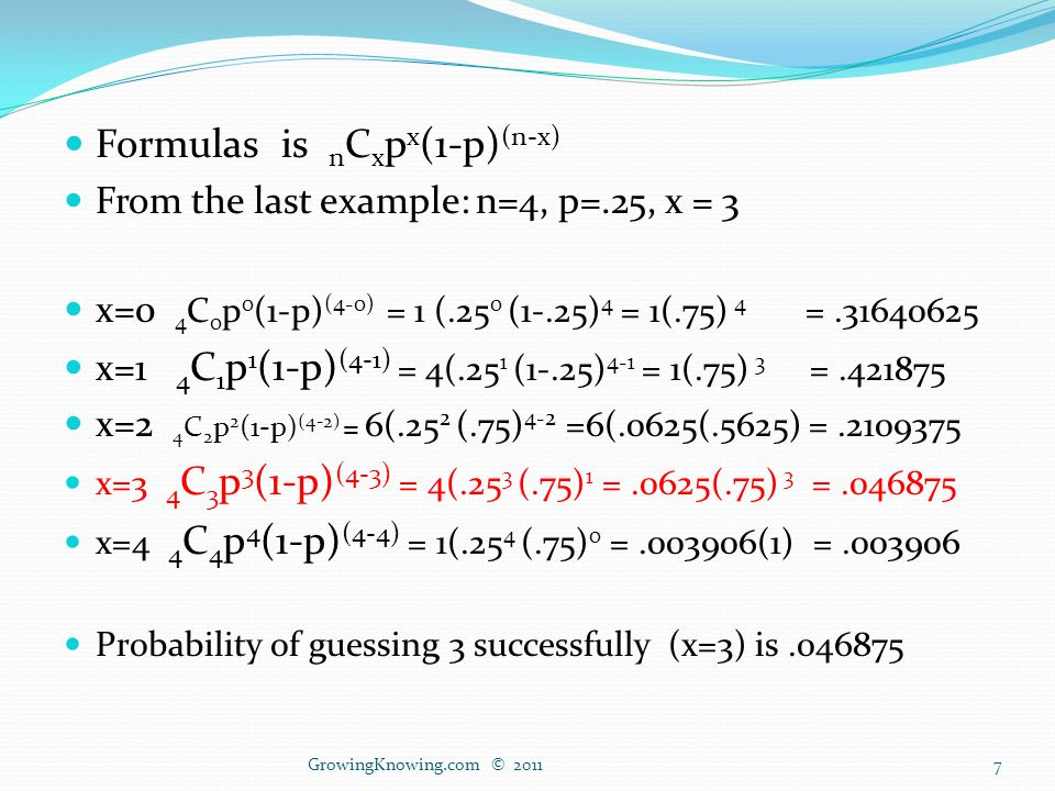 Formulas is n C x p x (1-p) (n-x) From the last example: n=4, p=.25, x = 3 x=0 4 C 0 p 0 (1-p) (4-0) = 1 (.25 0 (1-.25) 4 = 1(.75) 4 =.31640625 x=1 4 C 1 p 1 (1-p) (4-1) = 4(.25 1 (1-.25) 4-1 = 1(.75) 3 =.421875 x=2 4 C 2 p 2 (1-p) (4-2) = 6(.25 2 (.75) 4-2 =6(.0625(.5625) =.2109375 x=3 4 C 3 p 3 (1-p) (4-3) = 4(.25 3 (.75) 1 =.0625(.75) 3 =.046875 x=4 4 C 4 p 4 (1-p) (4-4) = 1(.25 4 (.75) 0 =.003906(1) =.003906 Probability of guessing 3 successfully (x=3) is.046875 GrowingKnowing.com © 20117