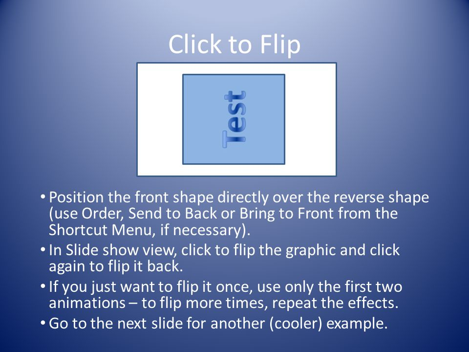 Click to Flip Position the front shape directly over the reverse shape (use Order, Send to Back or Bring to Front from the Shortcut Menu, if necessary).