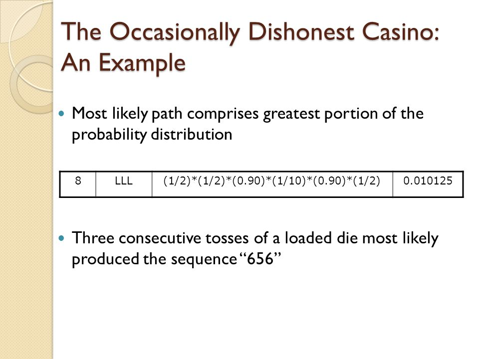The Occasionally Dishonest Casino: An Example Most likely path comprises greatest portion of the probability distribution Three consecutive tosses of a loaded die most likely produced the sequence 656 8LLL(1/2)*(1/2)*(0.90)*(1/10)*(0.90)*(1/2)0.010125