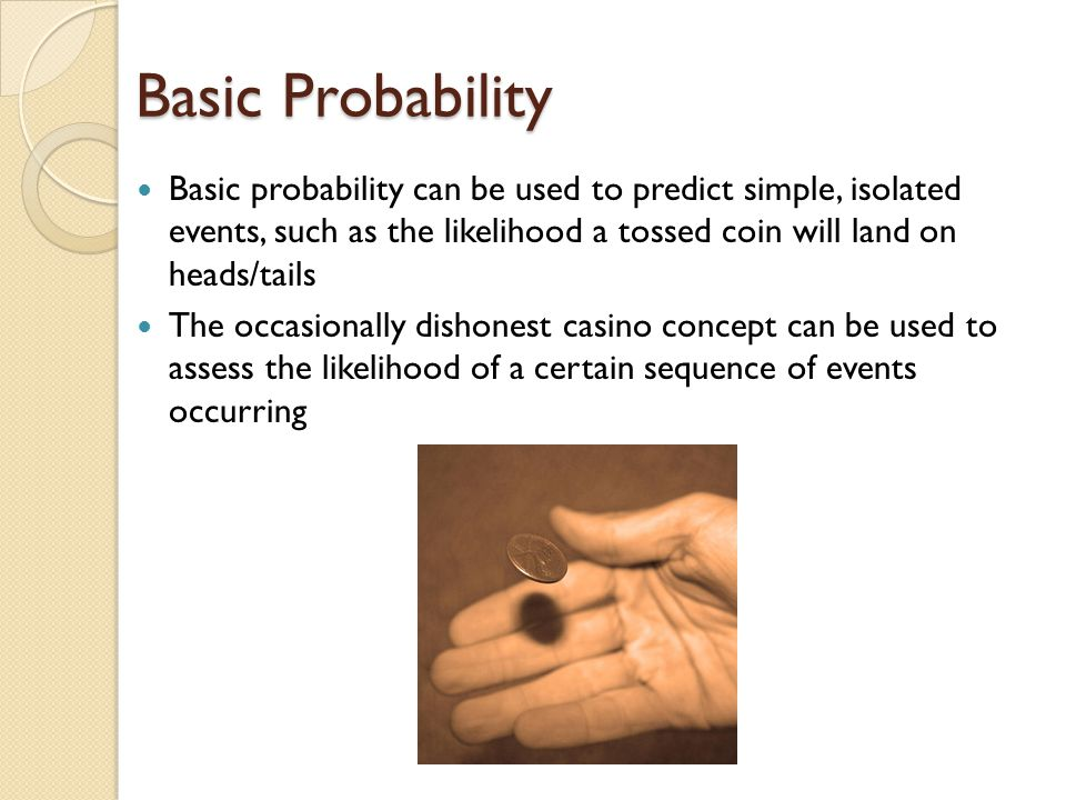 Basic Probability Basic probability can be used to predict simple, isolated events, such as the likelihood a tossed coin will land on heads/tails The occasionally dishonest casino concept can be used to assess the likelihood of a certain sequence of events occurring