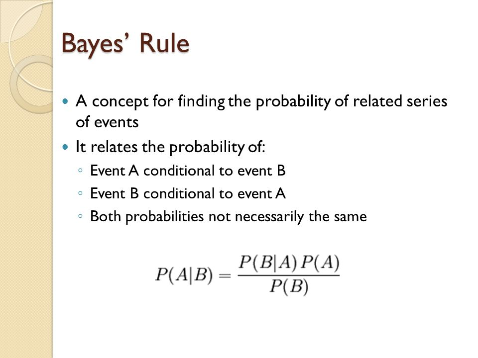 Bayes' Rule A concept for finding the probability of related series of events It relates the probability of: ◦ Event A conditional to event B ◦ Event B conditional to event A ◦ Both probabilities not necessarily the same