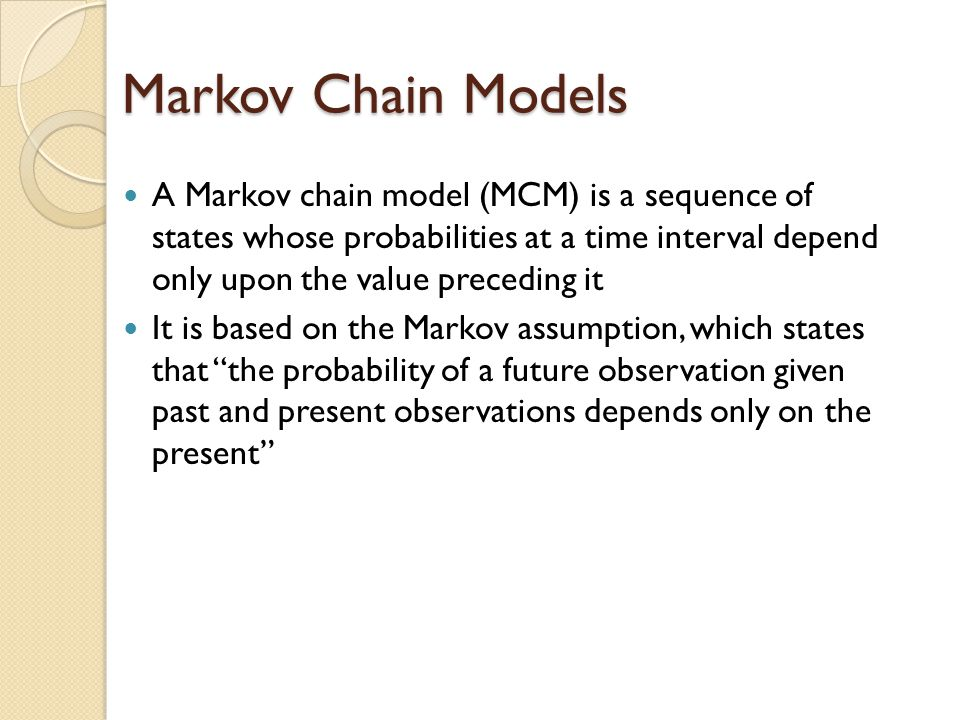 Markov Chain Models A Markov chain model (MCM) is a sequence of states whose probabilities at a time interval depend only upon the value preceding it It is based on the Markov assumption, which states that the probability of a future observation given past and present observations depends only on the present