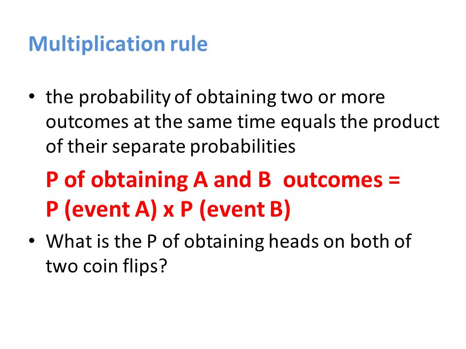 Multiplication rule the probability of obtaining two or more outcomes at the same time equals the product of their separate probabilities P of obtaining A and B outcomes = P (event A) x P (event B) What is the P of obtaining heads on both of two coin flips