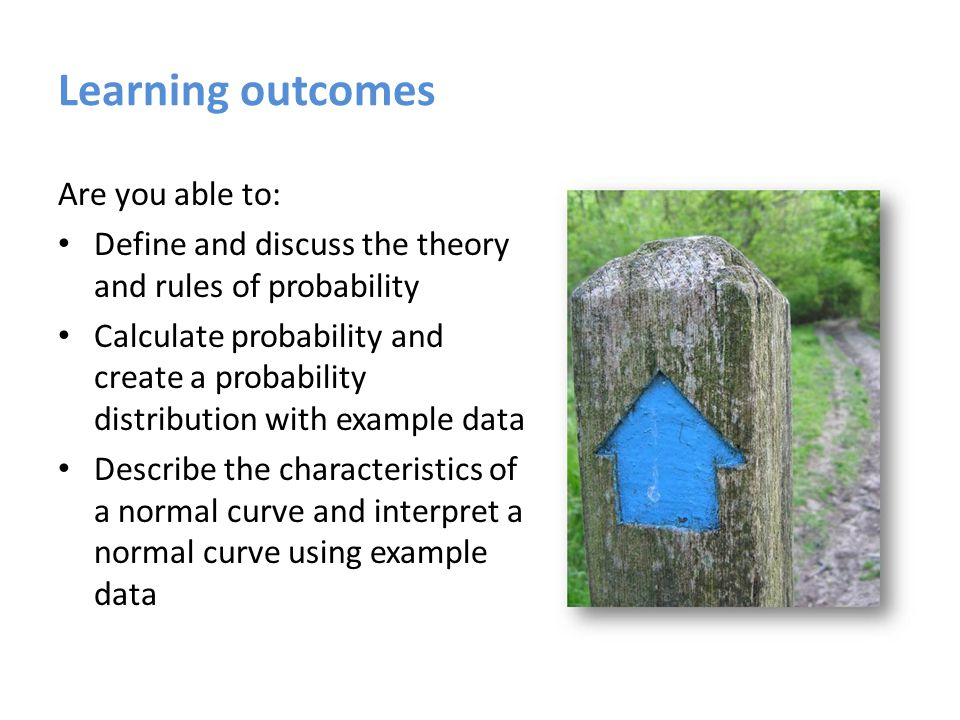 Learning outcomes Are you able to: Define and discuss the theory and rules of probability Calculate probability and create a probability distribution with example data Describe the characteristics of a normal curve and interpret a normal curve using example data