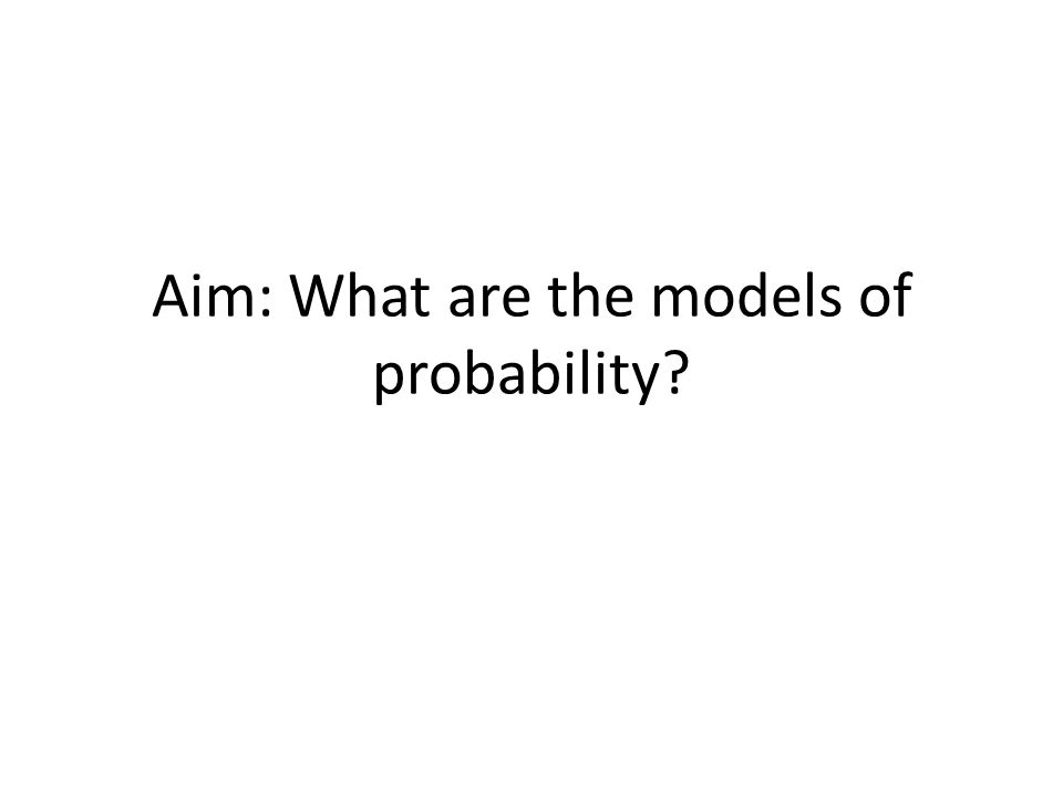Aim: What are the models of probability