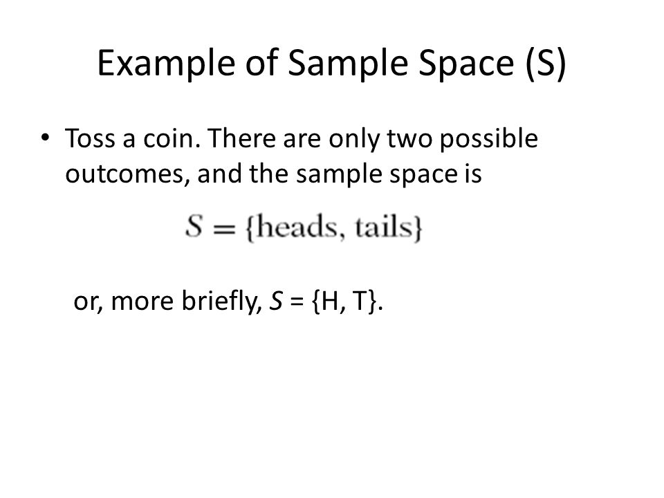 Example of Sample Space (S) Toss a coin.