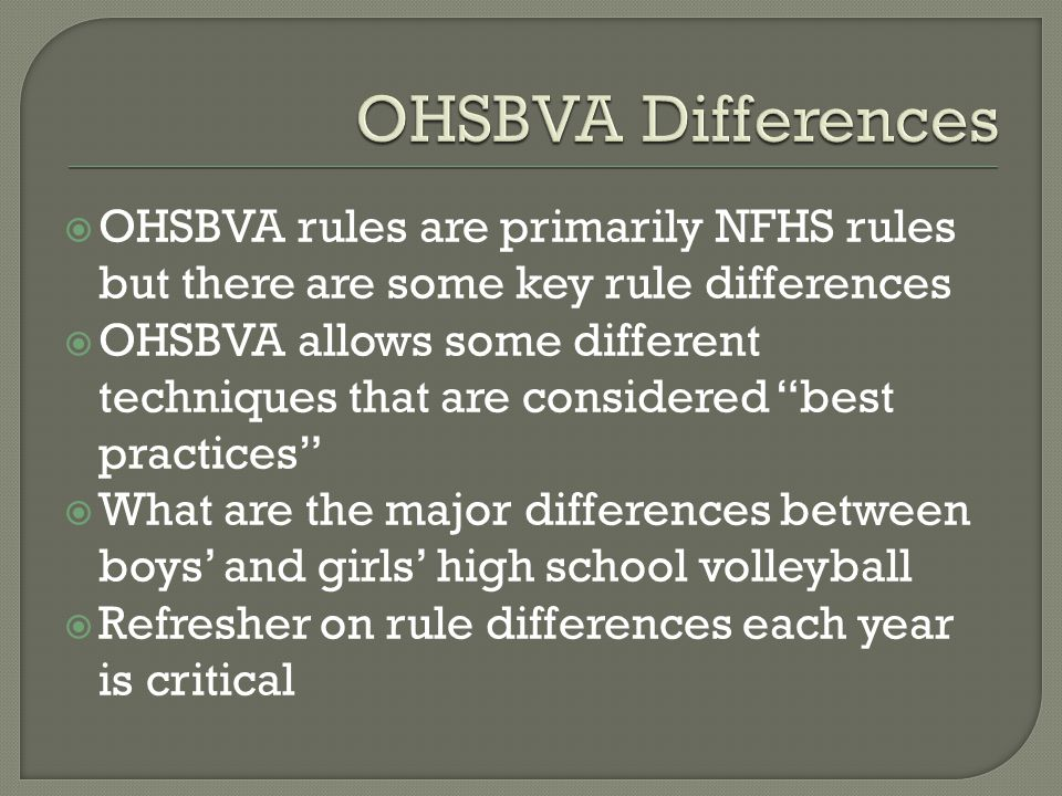  OHSBVA rules are primarily NFHS rules but there are some key rule differences  OHSBVA allows some different techniques that are considered best practices  What are the major differences between boys' and girls' high school volleyball  Refresher on rule differences each year is critical