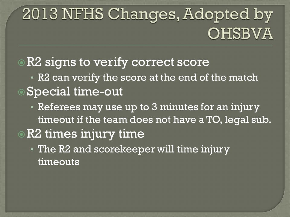  R2 signs to verify correct score R2 can verify the score at the end of the match  Special time-out Referees may use up to 3 minutes for an injury timeout if the team does not have a TO, legal sub.