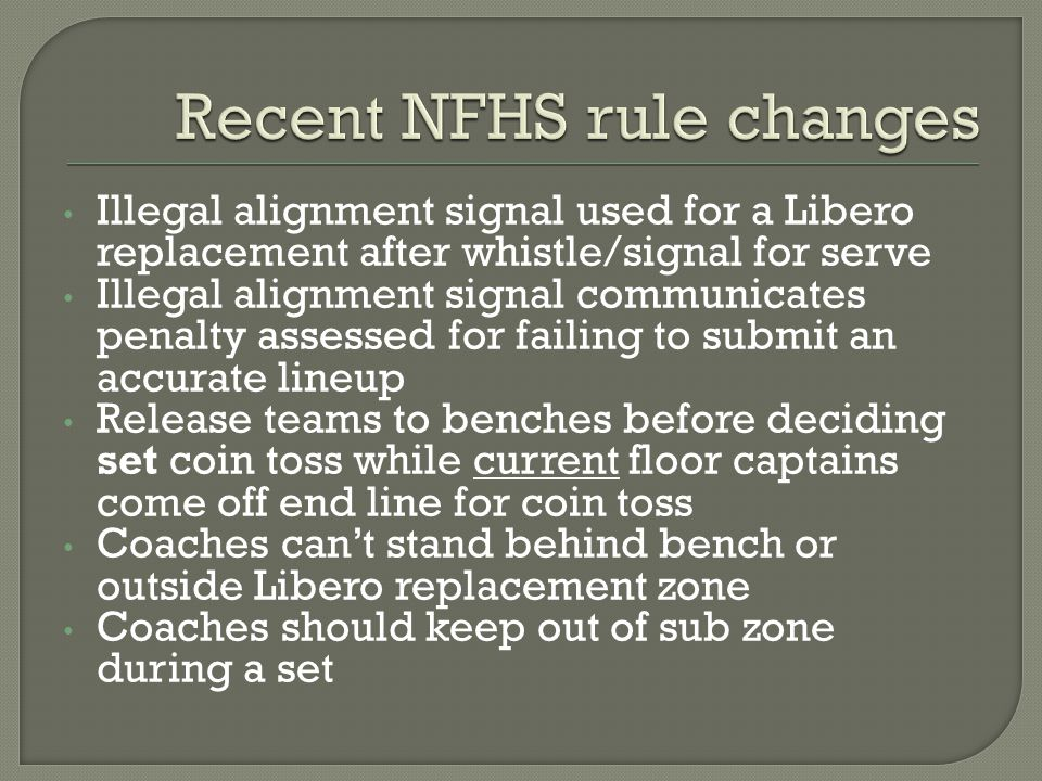 Illegal alignment signal used for a Libero replacement after whistle/signal for serve Illegal alignment signal communicates penalty assessed for failing to submit an accurate lineup Release teams to benches before deciding set coin toss while current floor captains come off end line for coin toss Coaches can't stand behind bench or outside Libero replacement zone Coaches should keep out of sub zone during a set