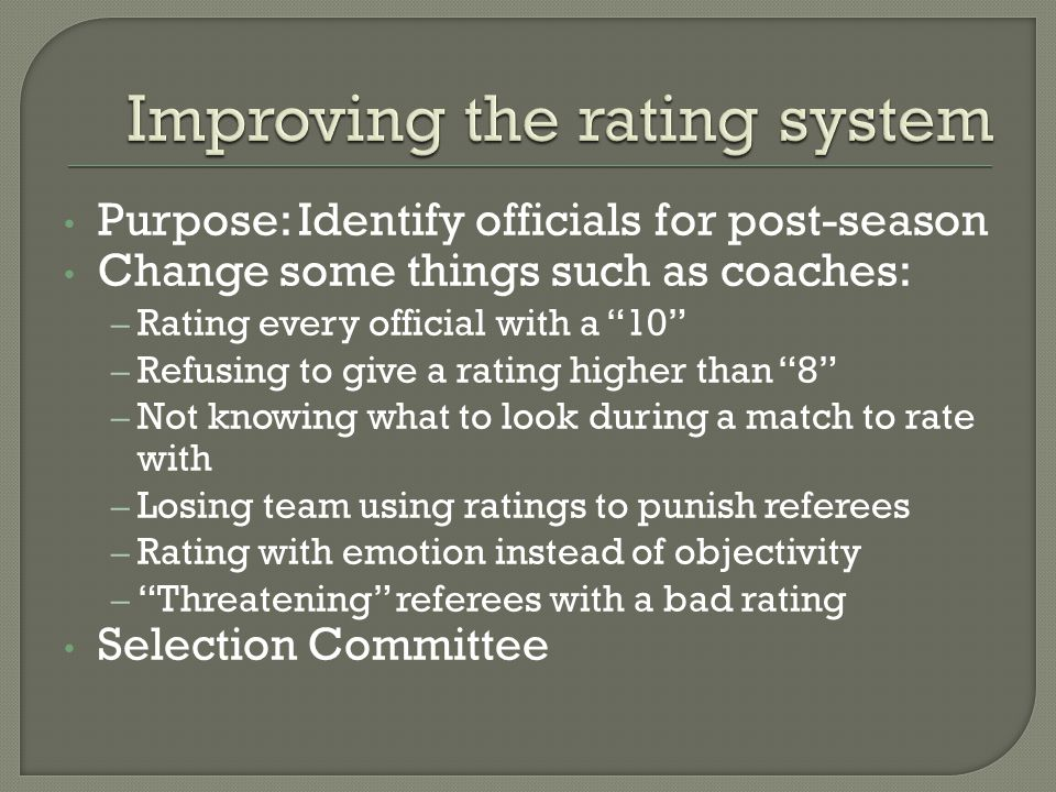 Purpose: Identify officials for post-season Change some things such as coaches: – Rating every official with a 10 – Refusing to give a rating higher than 8 – Not knowing what to look during a match to rate with – Losing team using ratings to punish referees – Rating with emotion instead of objectivity – Threatening referees with a bad rating Selection Committee