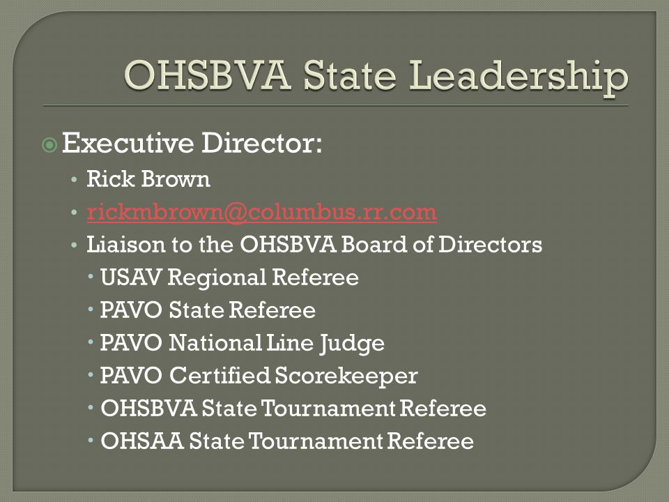  Executive Director: Rick Brown rickmbrown@columbus.rr.com Liaison to the OHSBVA Board of Directors  USAV Regional Referee  PAVO State Referee  PAVO National Line Judge  PAVO Certified Scorekeeper  OHSBVA State Tournament Referee  OHSAA State Tournament Referee
