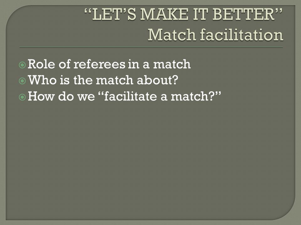  Role of referees in a match  Who is the match about?  How do we facilitate a match?