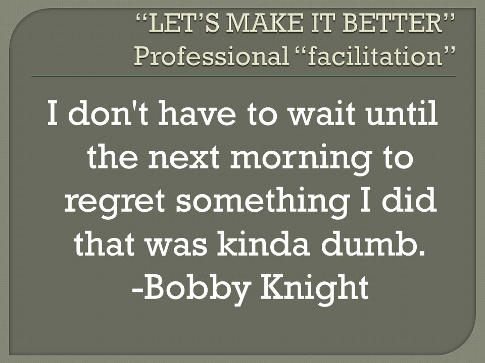 I don't have to wait until the next morning to regret something I did that was kinda dumb. -Bobby Knight