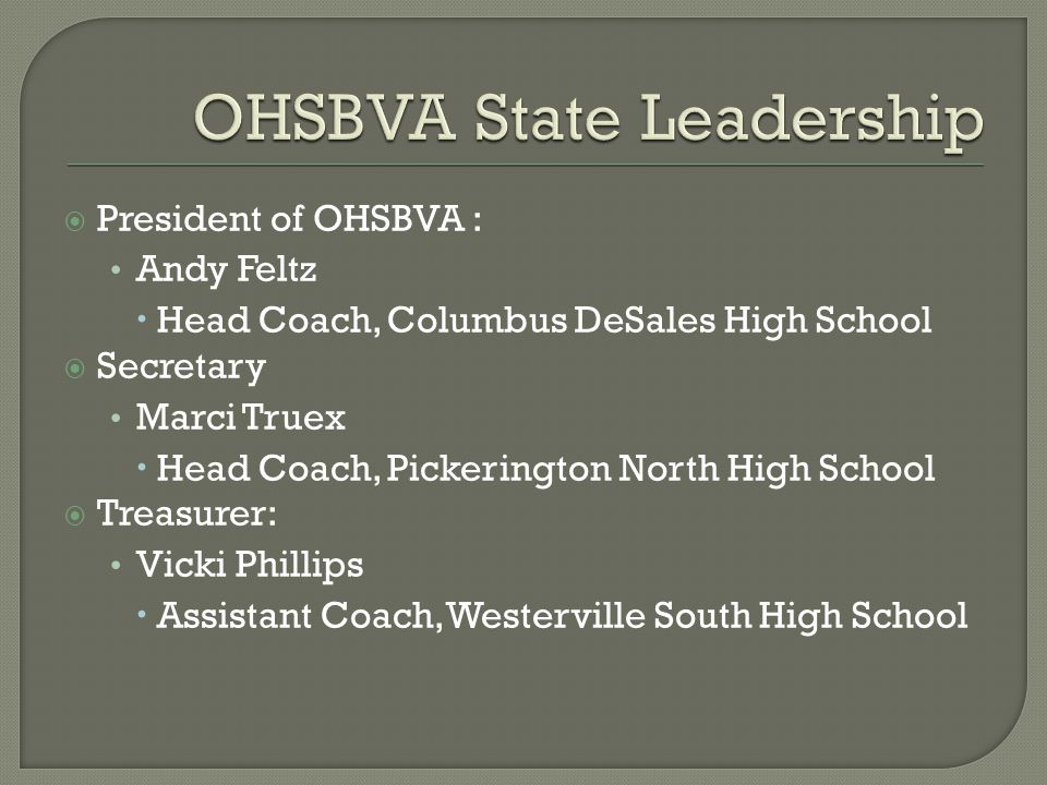  President of OHSBVA : Andy Feltz  Head Coach, Columbus DeSales High School  Secretary Marci Truex  Head Coach, Pickerington North High School  Treasurer: Vicki Phillips  Assistant Coach, Westerville South High School