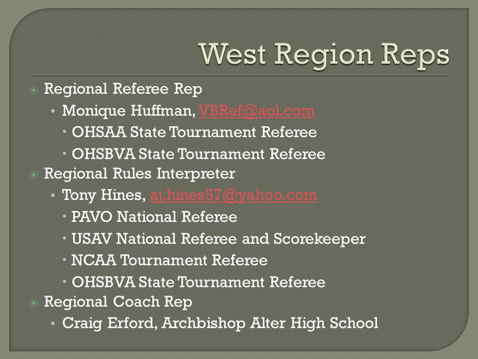  Regional Referee Rep Monique Huffman, VBRef@aol.comVBRef@aol.com  OHSAA State Tournament Referee  OHSBVA State Tournament Referee  Regional Rules Interpreter Tony Hines, aj.hines57@yahoo.comaj.hines57@yahoo.com  PAVO National Referee  USAV National Referee and Scorekeeper  NCAA Tournament Referee  OHSBVA State Tournament Referee  Regional Coach Rep Craig Erford, Archbishop Alter High School
