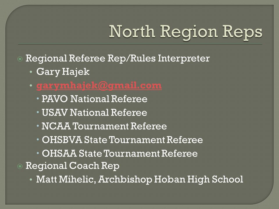  Regional Referee Rep/Rules Interpreter Gary Hajek garymhajek@gmail.com  PAVO National Referee  USAV National Referee  NCAA Tournament Referee  OHSBVA State Tournament Referee  OHSAA State Tournament Referee  Regional Coach Rep Matt Mihelic, Archbishop Hoban High School