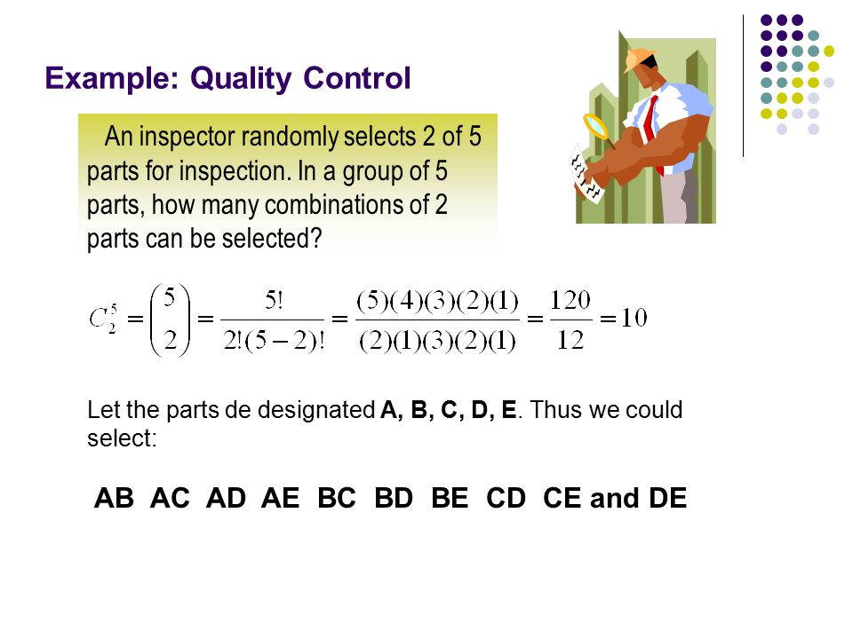 Example: Quality Control An inspector randomly selects 2 of 5 parts for inspection. In a group of 5 parts, how many combinations of 2 parts can be sel