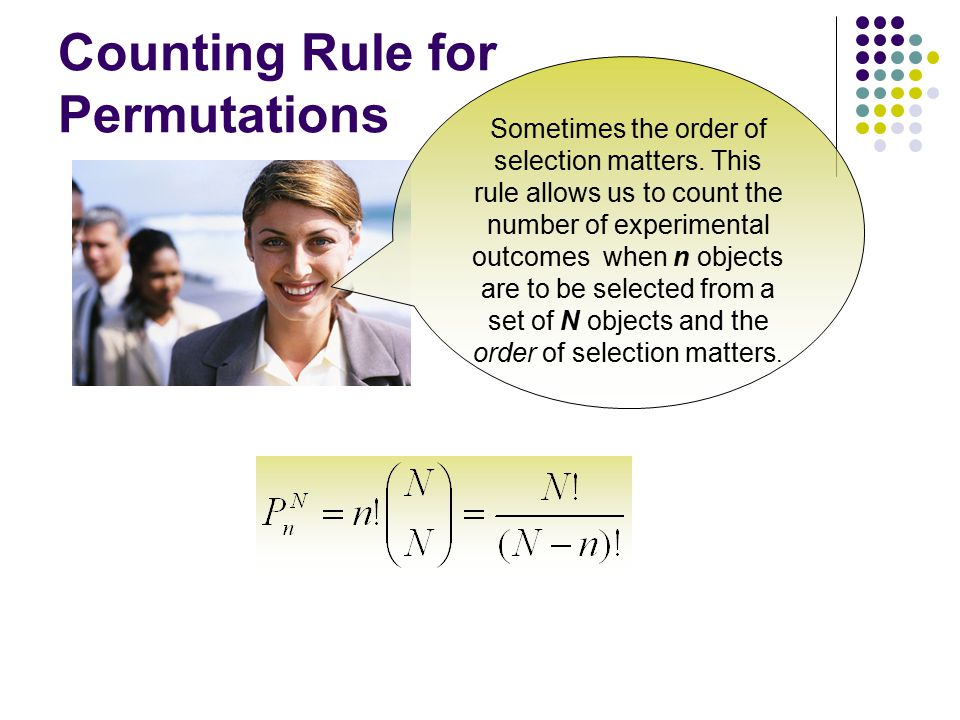 Counting Rule for Permutations Sometimes the order of selection matters. This rule allows us to count the number of experimental outcomes when n objec