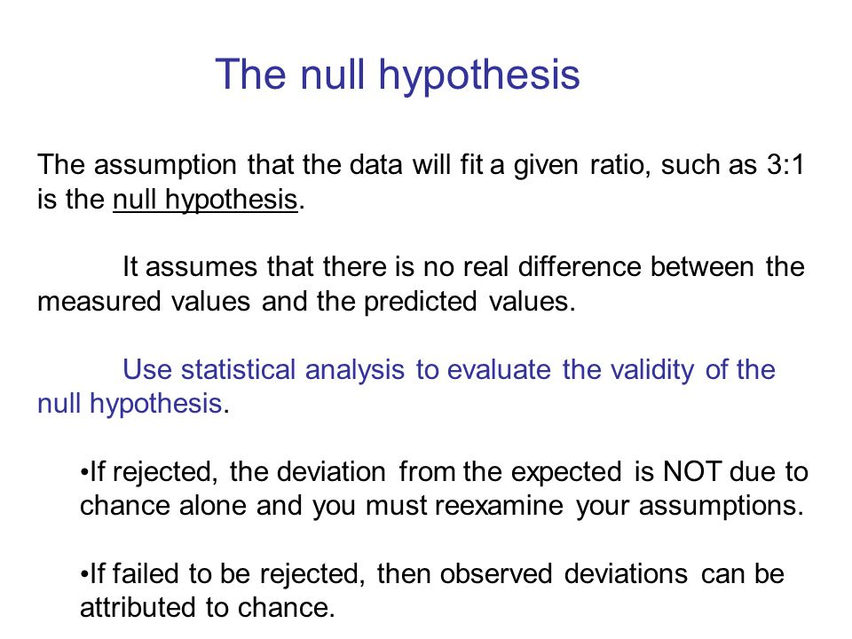 The null hypothesis The assumption that the data will fit a given ratio, such as 3:1 is the null hypothesis.